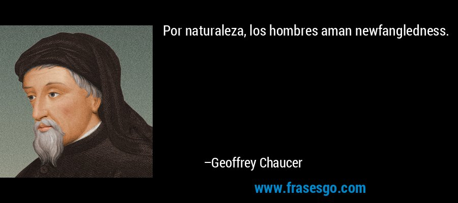 Por naturaleza, los hombres aman newfangledness. – Geoffrey Chaucer