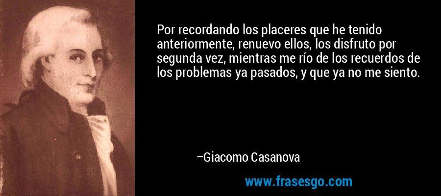 Por recordando los placeres que he tenido anteriormente, renuevo ellos, los disfruto por segunda vez, mientras me río de los recuerdos de los problemas ya pasados, y que ya no me siento. – Giacomo Casanova