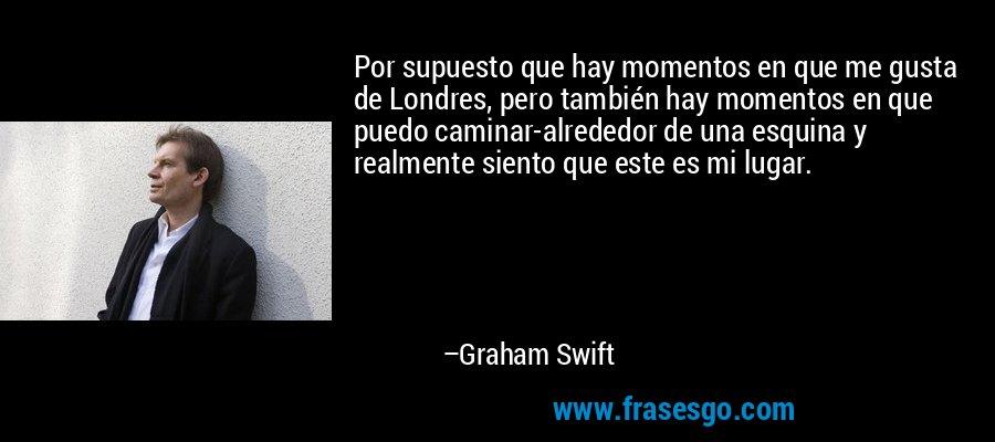 Por supuesto que hay momentos en que me gusta de Londres, pero también hay momentos en que puedo caminar-alrededor de una esquina y realmente siento que este es mi lugar. – Graham Swift