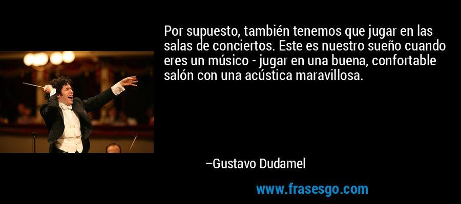 Por supuesto, también tenemos que jugar en las salas de conciertos. Este es nuestro sueño cuando eres un músico - jugar en una buena, confortable salón con una acústica maravillosa. – Gustavo Dudamel