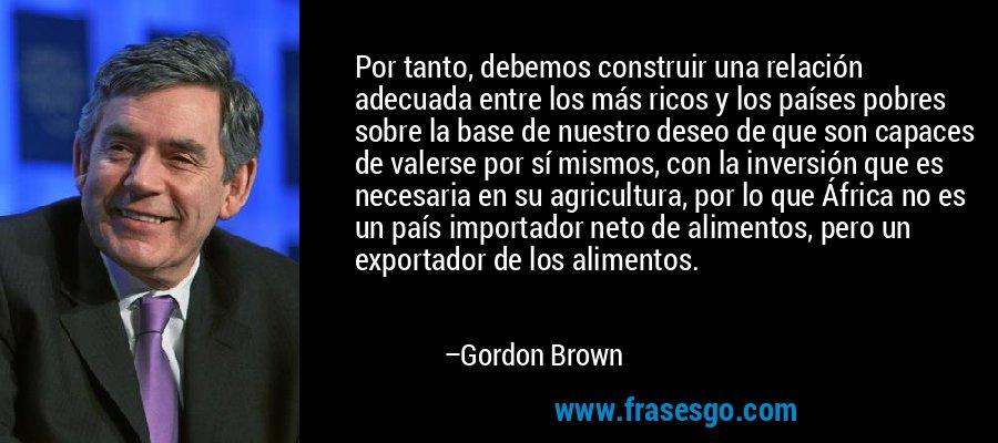 Por tanto, debemos construir una relación adecuada entre los más ricos y los países pobres sobre la base de nuestro deseo de que son capaces de valerse por sí mismos, con la inversión que es necesaria en su agricultura, por lo que África no es un país importador neto de alimentos, pero un exportador de los alimentos. – Gordon Brown