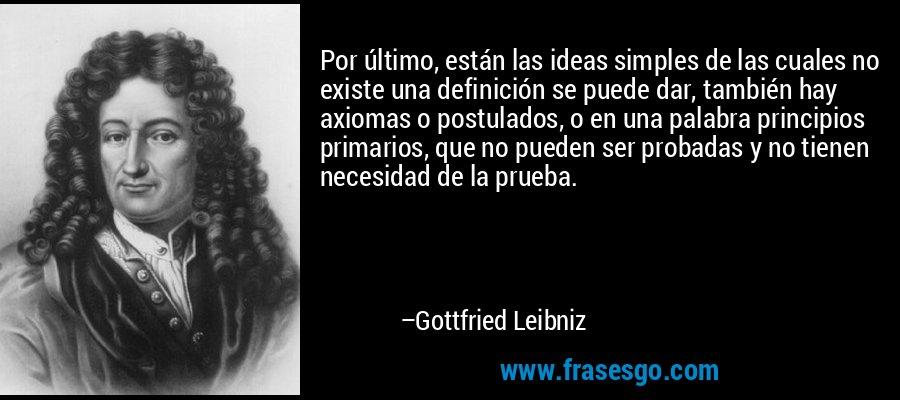 Por último, están las ideas simples de las cuales no existe una definición se puede dar, también hay axiomas o postulados, o en una palabra principios primarios, que no pueden ser probadas y no tienen necesidad de la prueba. – Gottfried Leibniz