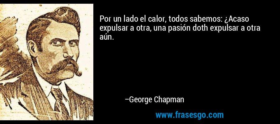 Por un lado el calor, todos sabemos: ¿Acaso expulsar a otra, una pasión doth expulsar a otra aún. – George Chapman