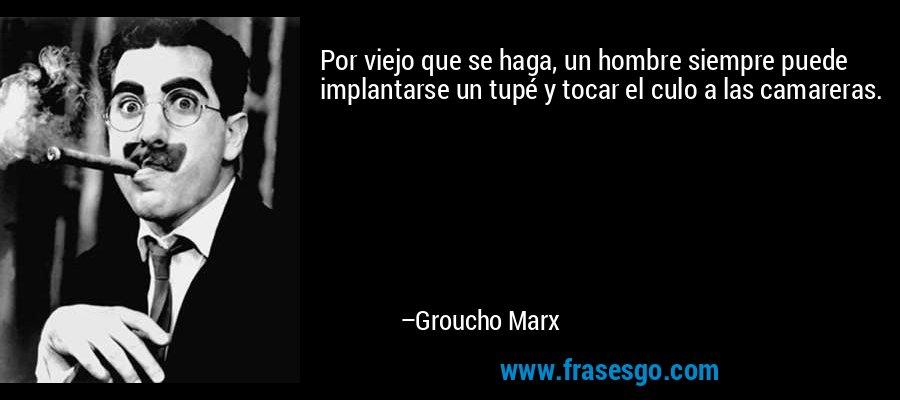 Por viejo que se haga, un hombre siempre puede implantarse un tupé y tocar el culo a las camareras. – Groucho Marx