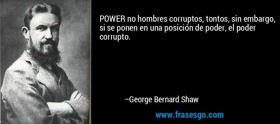 POWER no hombres corruptos, tontos, sin embargo, si se ponen en una posición de poder, el poder corrupto. – George Bernard Shaw