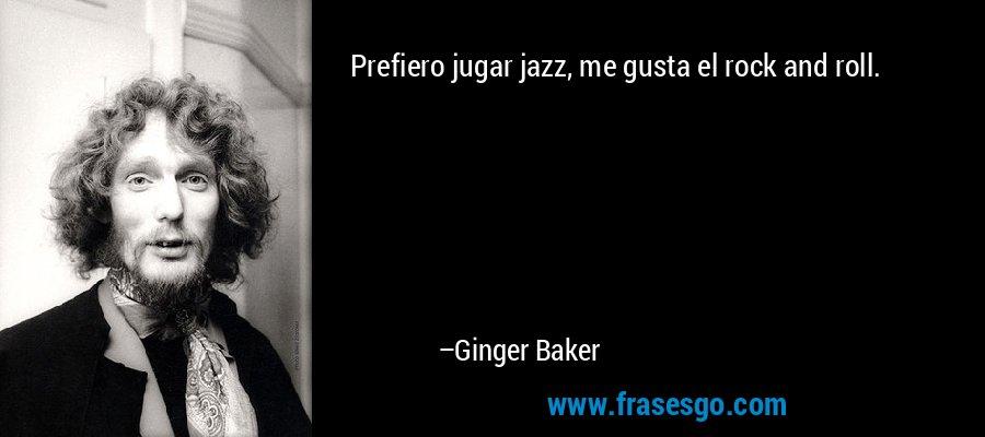 Prefiero jugar jazz, me gusta el rock and roll. – Ginger Baker