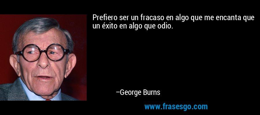 Prefiero ser un fracaso en algo que me encanta que un éxito en algo que odio. – George Burns