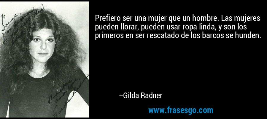 Prefiero ser una mujer que un hombre. Las mujeres pueden llorar, pueden usar ropa linda, y son los primeros en ser rescatado de los barcos se hunden. – Gilda Radner