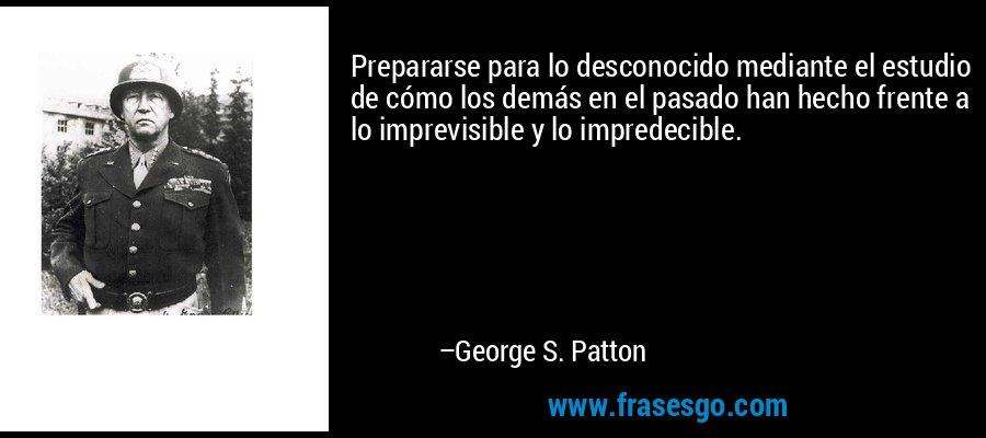 Prepararse para lo desconocido mediante el estudio de cómo los demás en el pasado han hecho frente a lo imprevisible y lo impredecible. – George S. Patton