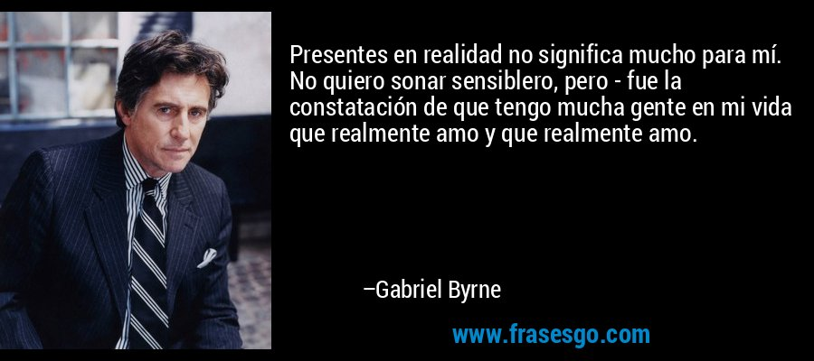 Presentes en realidad no significa mucho para mí. No quiero sonar sensiblero, pero - fue la constatación de que tengo mucha gente en mi vida que realmente amo y que realmente amo. – Gabriel Byrne