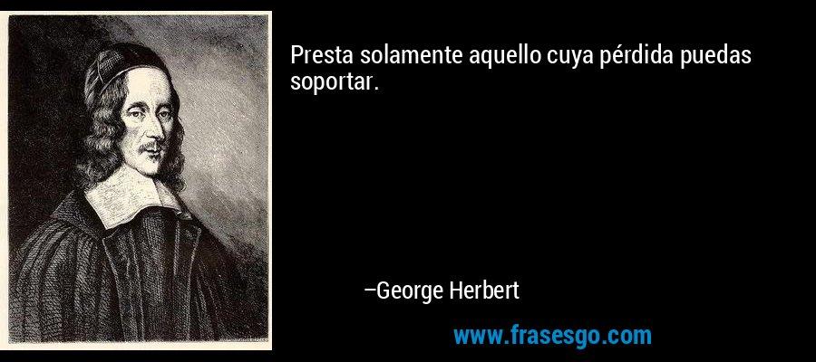 Presta solamente aquello cuya pérdida puedas soportar. – George Herbert