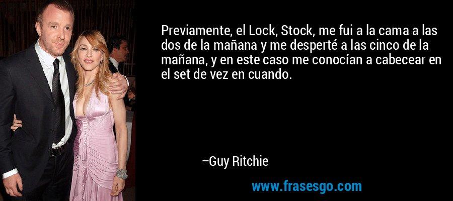 Previamente, el Lock, Stock, me fui a la cama a las dos de la mañana y me desperté a las cinco de la mañana, y en este caso me conocían a cabecear en el set de vez en cuando. – Guy Ritchie