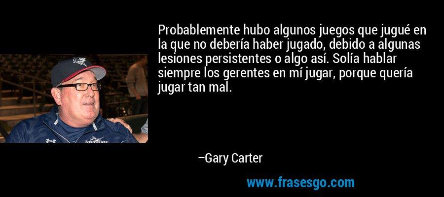 Probablemente hubo algunos juegos que jugué en la que no debería haber jugado, debido a algunas lesiones persistentes o algo así. Solía hablar siempre los gerentes en mí jugar, porque quería jugar tan mal. – Gary Carter