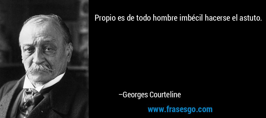 Propio es de todo hombre imbécil hacerse el astuto. – Georges Courteline