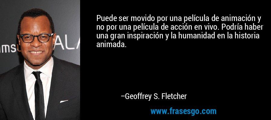 Puede ser movido por una película de animación y no por una película de acción en vivo. Podría haber una gran inspiración y la humanidad en la historia animada. – Geoffrey S. Fletcher