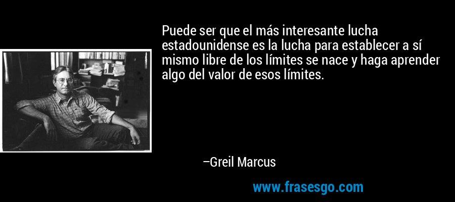 Puede ser que el más interesante lucha estadounidense es la lucha para establecer a sí mismo libre de los límites se nace y haga aprender algo del valor de esos límites. – Greil Marcus