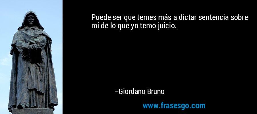 Puede ser que temes más a dictar sentencia sobre mí de lo que yo temo juicio. – Giordano Bruno
