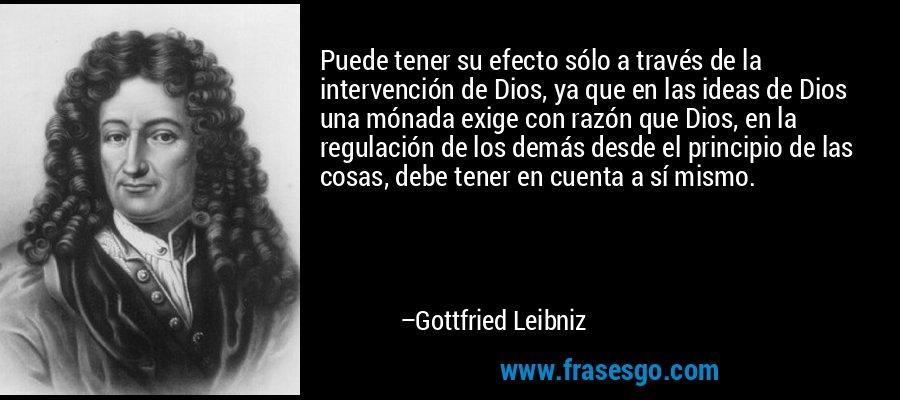 Puede tener su efecto sólo a través de la intervención de Dios, ya que en las ideas de Dios una mónada exige con razón que Dios, en la regulación de los demás desde el principio de las cosas, debe tener en cuenta a sí mismo. – Gottfried Leibniz