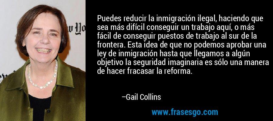 Puedes reducir la inmigración ilegal, haciendo que sea más difícil conseguir un trabajo aquí, o más fácil de conseguir puestos de trabajo al sur de la frontera. Esta idea de que no podemos aprobar una ley de inmigración hasta que llegamos a algún objetivo la seguridad imaginaria es sólo una manera de hacer fracasar la reforma. – Gail Collins