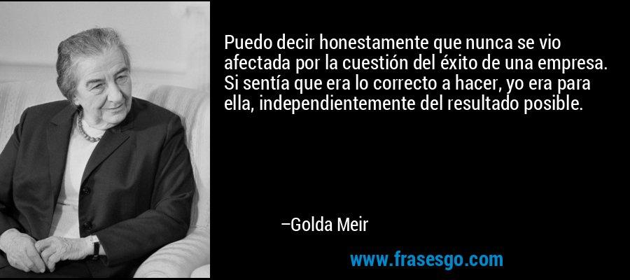 Puedo decir honestamente que nunca se vio afectada por la cuestión del éxito de una empresa. Si sentía que era lo correcto a hacer, yo era para ella, independientemente del resultado posible. – Golda Meir