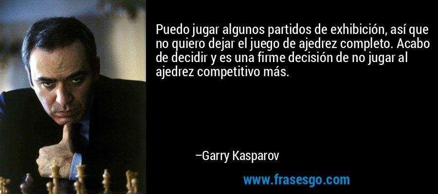 Puedo jugar algunos partidos de exhibición, así que no quiero dejar el juego de ajedrez completo. Acabo de decidir y es una firme decisión de no jugar al ajedrez competitivo más. – Garry Kasparov