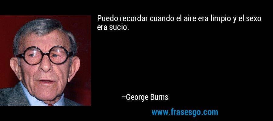 Puedo recordar cuando el aire era limpio y el sexo era sucio. – George Burns