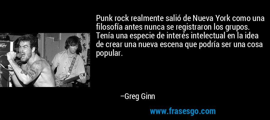 Punk rock realmente salió de Nueva York como una filosofía antes nunca se registraron los grupos. Tenía una especie de interés intelectual en la idea de crear una nueva escena que podría ser una cosa popular. – Greg Ginn
