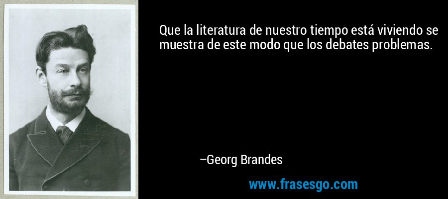 Que la literatura de nuestro tiempo está viviendo se muestra de este modo que los debates problemas. – Georg Brandes
