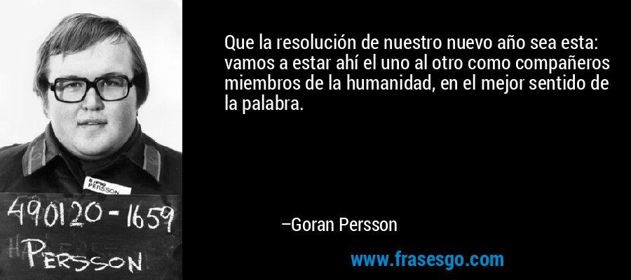 Que la resolución de nuestro nuevo año sea esta: vamos a estar ahí el uno al otro como compañeros miembros de la humanidad, en el mejor sentido de la palabra. – Goran Persson