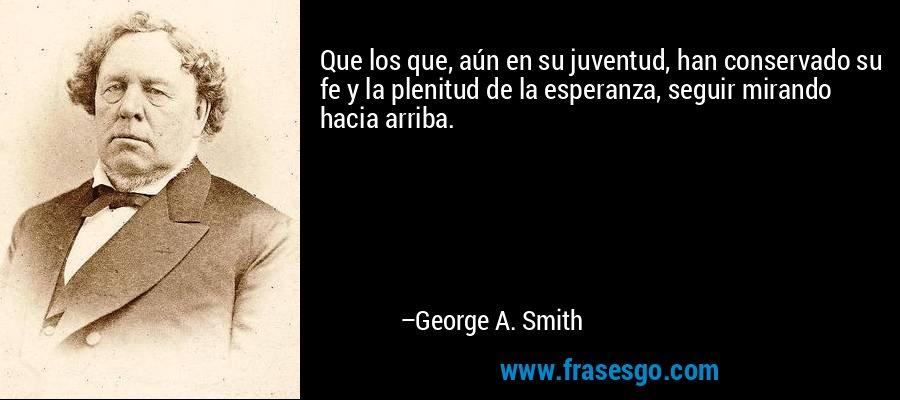 Que los que, aún en su juventud, han conservado su fe y la plenitud de la esperanza, seguir mirando hacia arriba. – George A. Smith
