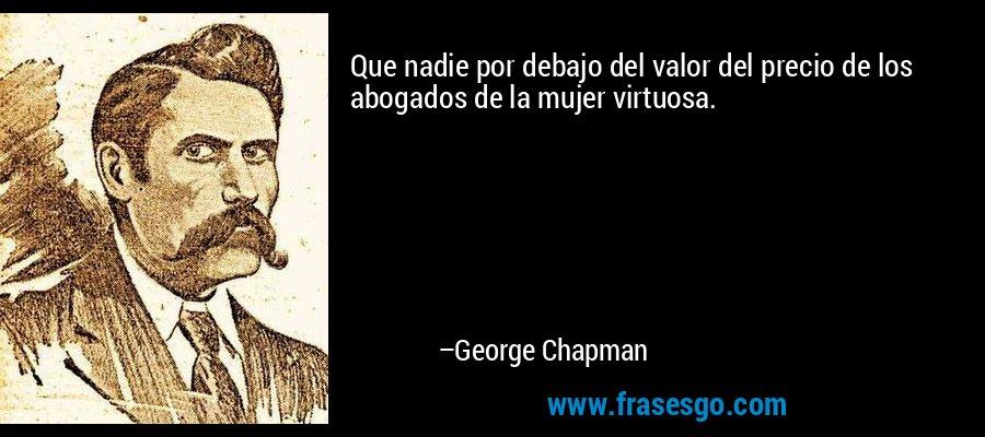 Que nadie por debajo del valor del precio de los abogados de la mujer virtuosa. – George Chapman