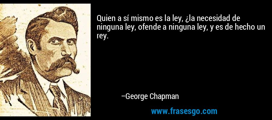 Quien a sí mismo es la ley, ¿la necesidad de ninguna ley, ofende a ninguna ley, y es de hecho un rey. – George Chapman