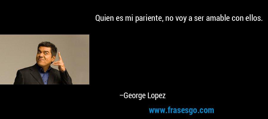 Quien es mi pariente, no voy a ser amable con ellos. – George Lopez