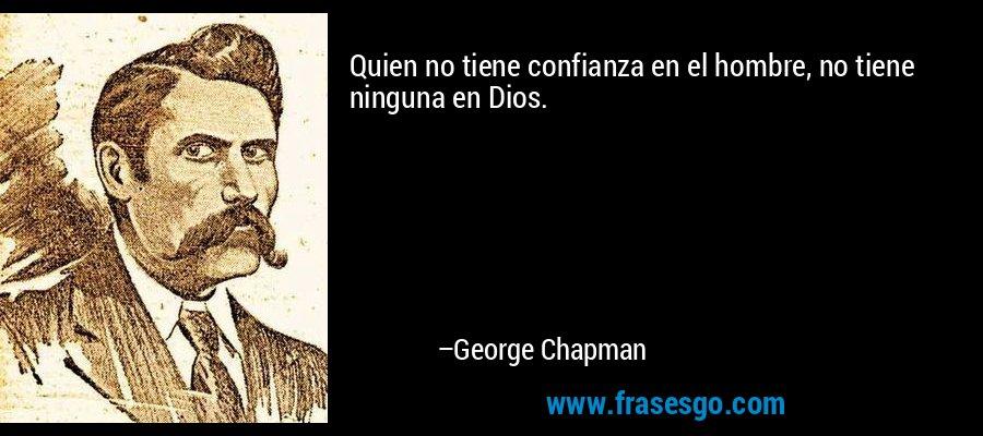 Quien no tiene confianza en el hombre, no tiene ninguna en Dios. – George Chapman