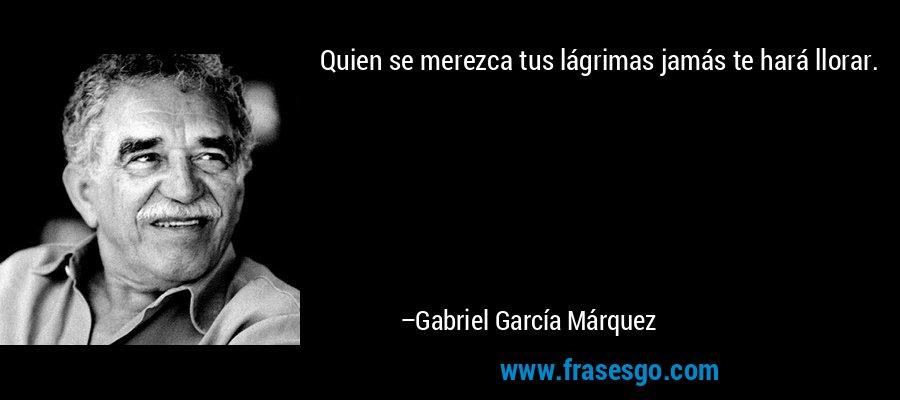 Quien se merezca tus lágrimas jamás te hará llorar. – Gabriel García Márquez