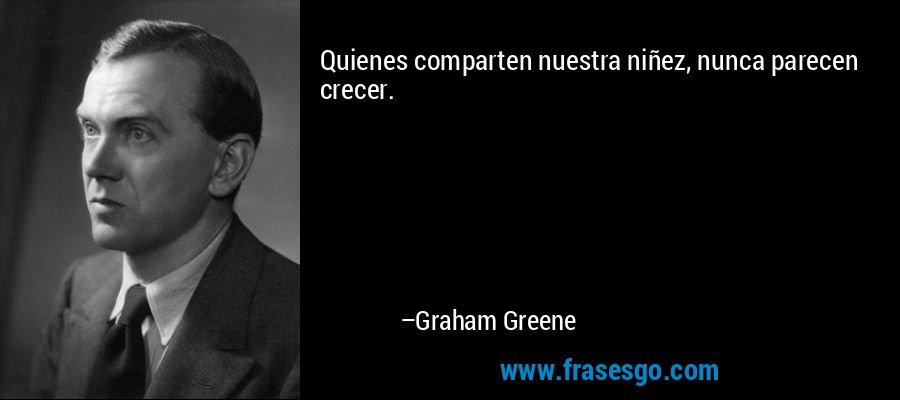 Quienes comparten nuestra niñez, nunca parecen crecer. – Graham Greene