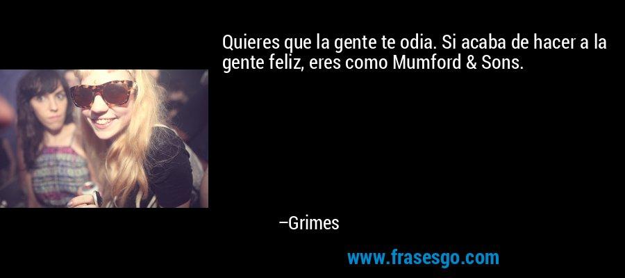 Quieres que la gente te odia. Si acaba de hacer a la gente feliz, eres como Mumford & Sons. – Grimes