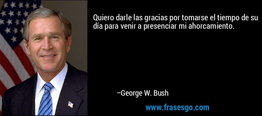 Quiero darle las gracias por tomarse el tiempo de su día para venir a presenciar mi ahorcamiento. – George W. Bush