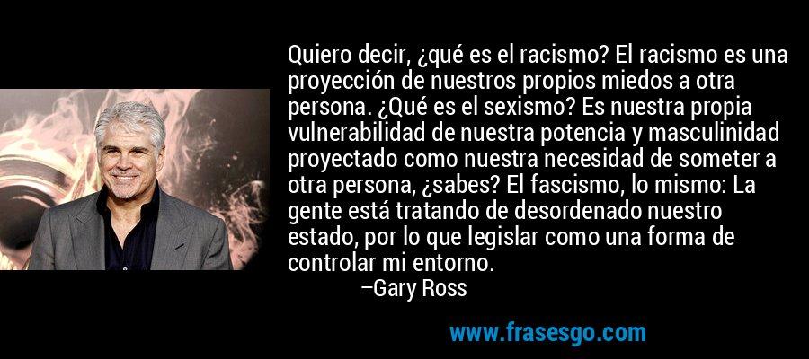 Quiero decir, ¿qué es el racismo? El racismo es una proyección de nuestros propios miedos a otra persona. ¿Qué es el sexismo? Es nuestra propia vulnerabilidad de nuestra potencia y masculinidad proyectado como nuestra necesidad de someter a otra persona, ¿sabes? El fascismo, lo mismo: La gente está tratando de desordenado nuestro estado, por lo que legislar como una forma de controlar mi entorno. – Gary Ross