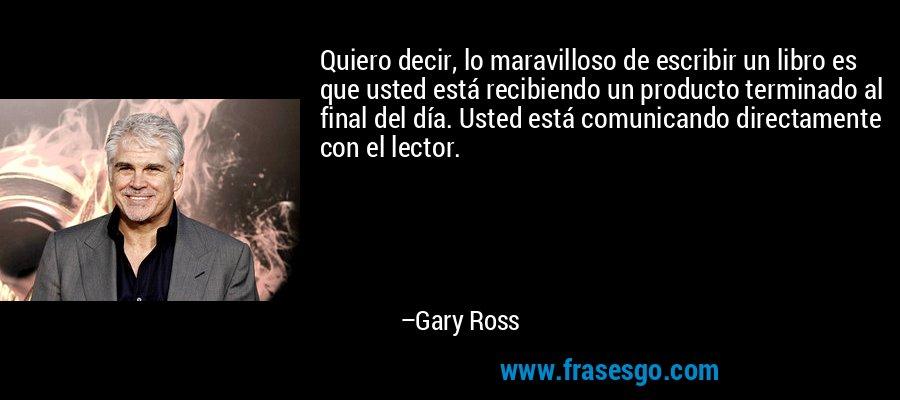Quiero decir, lo maravilloso de escribir un libro es que usted está recibiendo un producto terminado al final del día. Usted está comunicando directamente con el lector. – Gary Ross