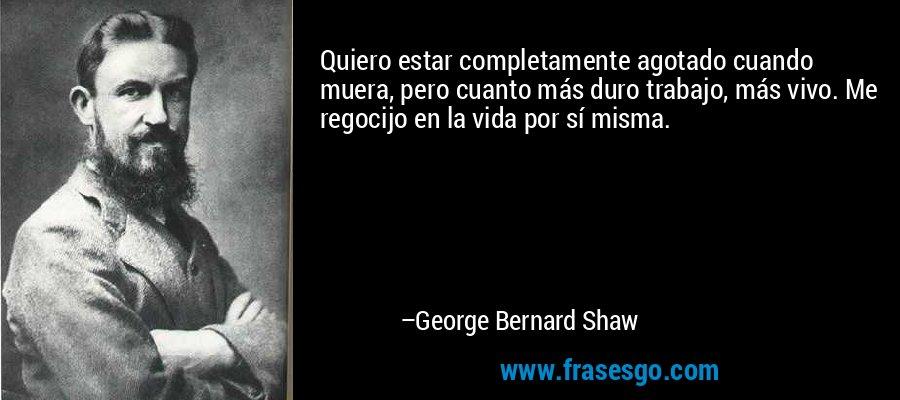 Quiero estar completamente agotado cuando muera, pero cuanto más duro trabajo, más vivo. Me regocijo en la vida por sí misma. – George Bernard Shaw