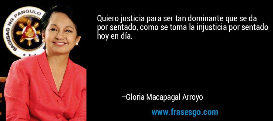 Quiero justicia para ser tan dominante que se da por sentado, como se toma la injusticia por sentado hoy en día. – Gloria Macapagal Arroyo