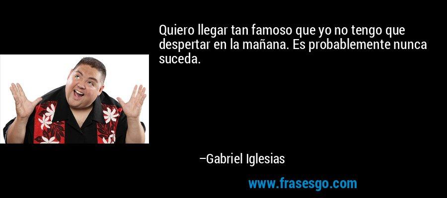 Quiero llegar tan famoso que yo no tengo que despertar en la mañana. Es probablemente nunca suceda. – Gabriel Iglesias