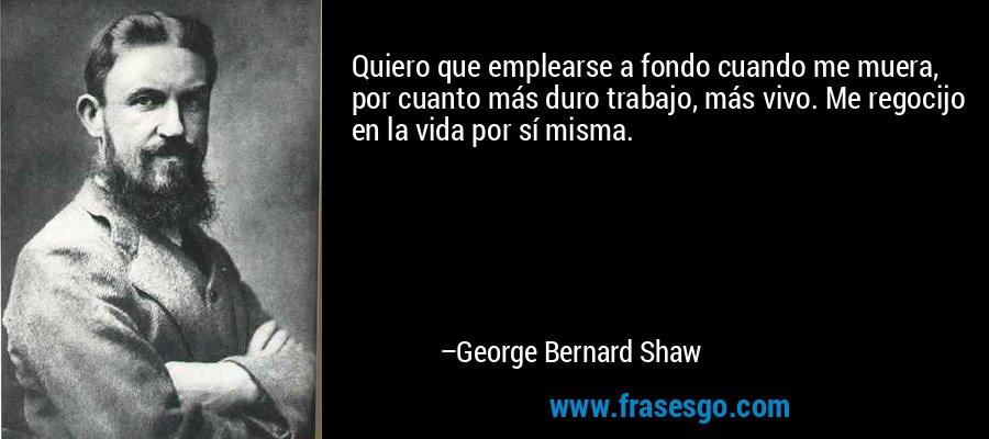 Quiero que emplearse a fondo cuando me muera, por cuanto más duro trabajo, más vivo. Me regocijo en la vida por sí misma. – George Bernard Shaw