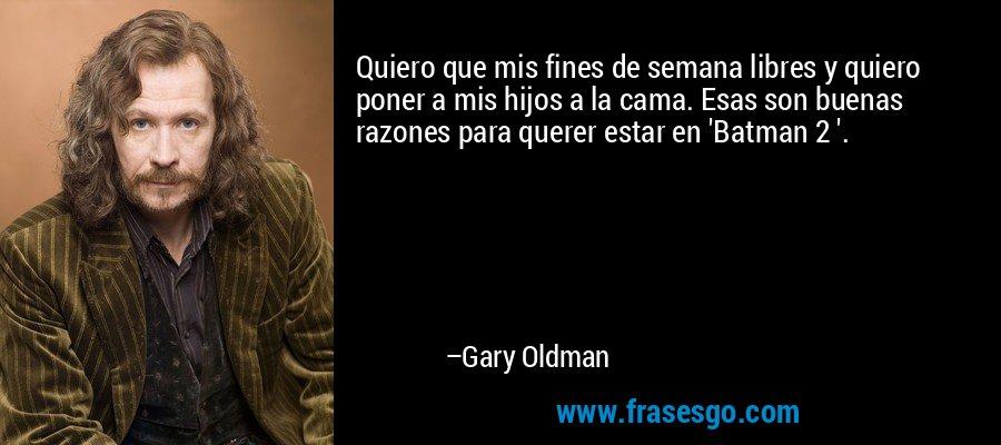 Quiero que mis fines de semana libres y quiero poner a mis hijos a la cama. Esas son buenas razones para querer estar en 'Batman 2 '. – Gary Oldman