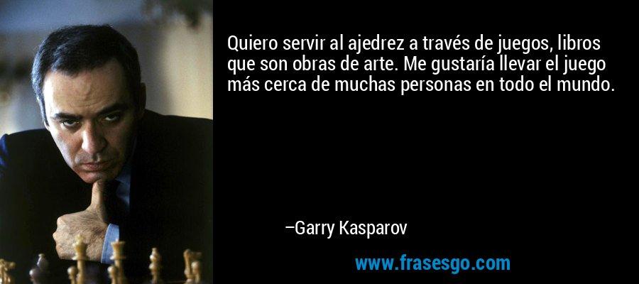 Quiero servir al ajedrez a través de juegos, libros que son obras de arte. Me gustaría llevar el juego más cerca de muchas personas en todo el mundo. – Garry Kasparov