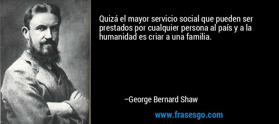 Quizá el mayor servicio social que pueden ser prestados por cualquier persona al país y a la humanidad es criar a una familia. – George Bernard Shaw
