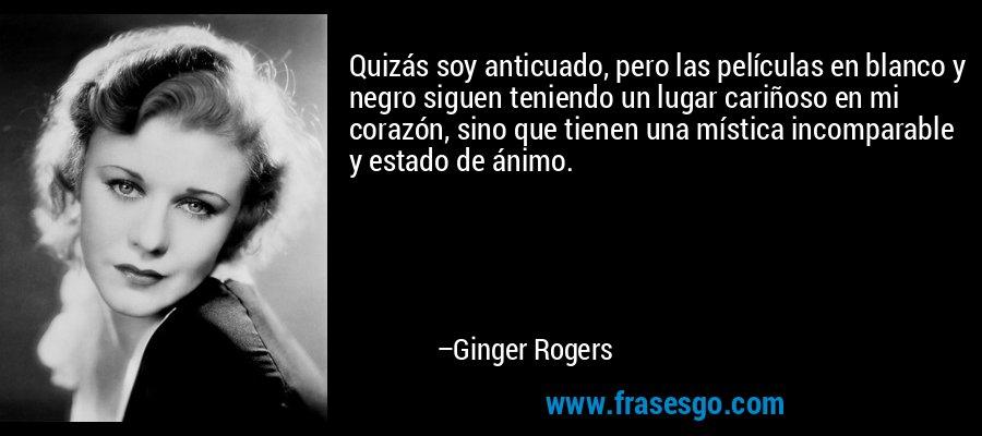 Quizás soy anticuado, pero las películas en blanco y negro siguen teniendo un lugar cariñoso en mi corazón, sino que tienen una mística incomparable y estado de ánimo. – Ginger Rogers