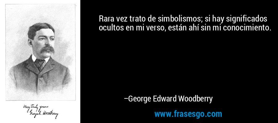 Rara vez trato de simbolismos; si hay significados ocultos en mi verso, están ahí sin mi conocimiento. – George Edward Woodberry
