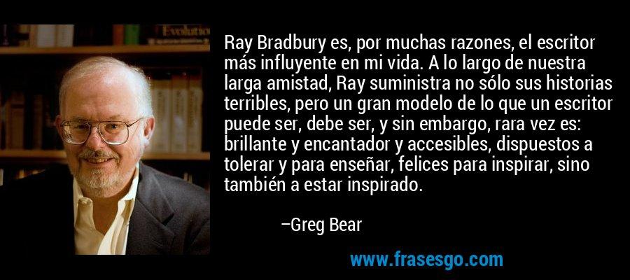 Ray Bradbury es, por muchas razones, el escritor más influyente en mi vida. A lo largo de nuestra larga amistad, Ray suministra no sólo sus historias terribles, pero un gran modelo de lo que un escritor puede ser, debe ser, y sin embargo, rara vez es: brillante y encantador y accesibles, dispuestos a tolerar y para enseñar, felices para inspirar, sino también a estar inspirado. – Greg Bear